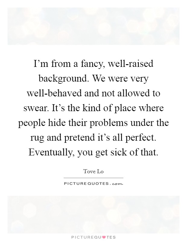 I'm from a fancy, well-raised background. We were very well-behaved and not allowed to swear. It's the kind of place where people hide their problems under the rug and pretend it's all perfect. Eventually, you get sick of that Picture Quote #1