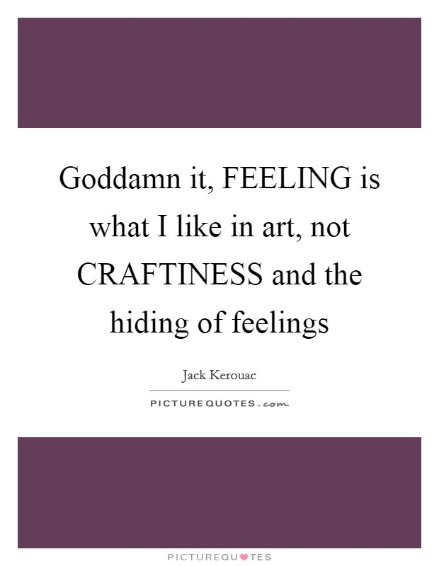 Goddamn it, FEELING is what I like in art, not CRAFTINESS and the hiding of feelings Picture Quote #1