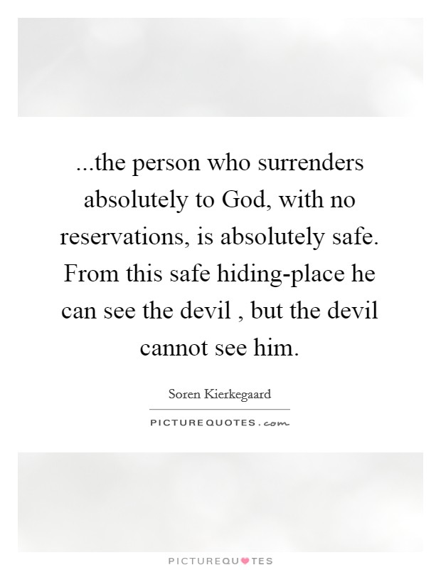 ...the person who surrenders absolutely to God, with no reservations, is absolutely safe. From this safe hiding-place he can see the devil , but the devil cannot see him Picture Quote #1