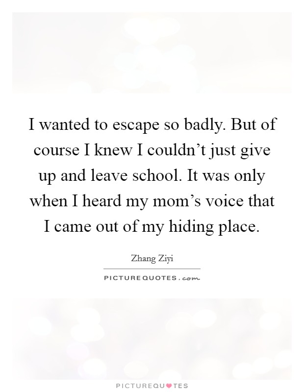 I wanted to escape so badly. But of course I knew I couldn't just give up and leave school. It was only when I heard my mom's voice that I came out of my hiding place Picture Quote #1