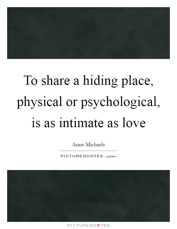 To share a hiding place, physical or psychological, is as intimate as love Picture Quote #1