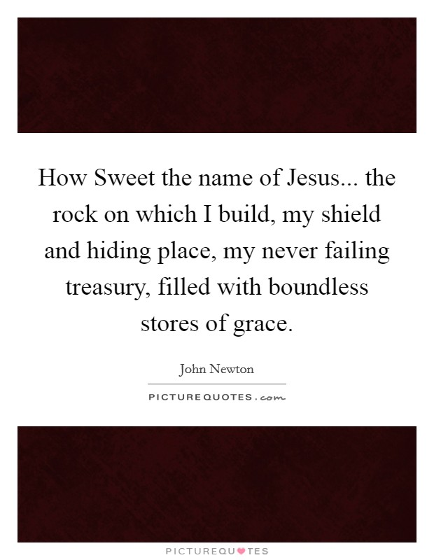 How Sweet the name of Jesus... the rock on which I build, my shield and hiding place, my never failing treasury, filled with boundless stores of grace Picture Quote #1