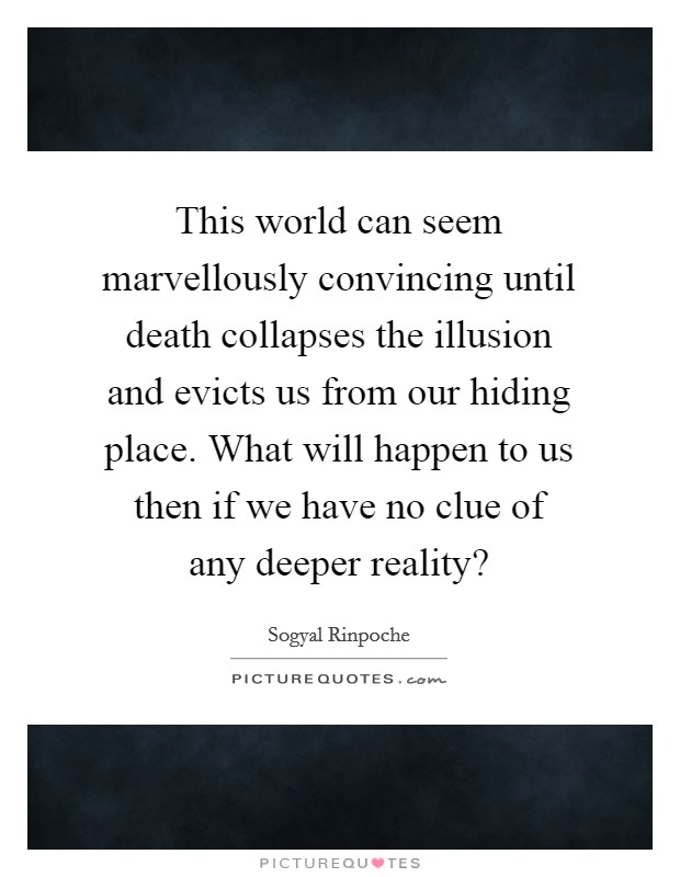 This world can seem marvellously convincing until death collapses the illusion and evicts us from our hiding place. What will happen to us then if we have no clue of any deeper reality? Picture Quote #1