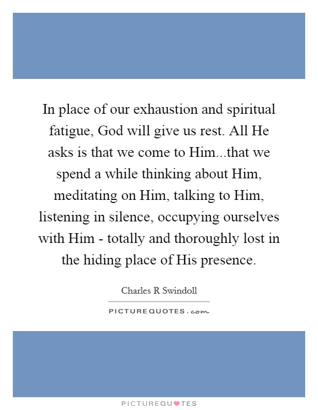 In place of our exhaustion and spiritual fatigue, God will give us rest. All He asks is that we come to Him...that we spend a while thinking about Him, meditating on Him, talking to Him, listening in silence, occupying ourselves with Him - totally and thoroughly lost in the hiding place of His presence Picture Quote #1