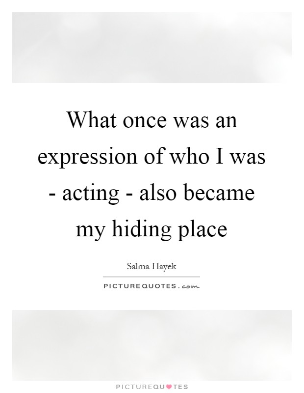 What once was an expression of who I was - acting - also became my hiding place Picture Quote #1