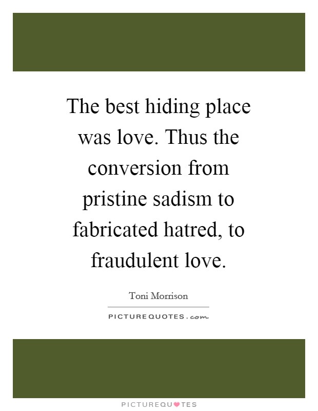 The best hiding place was love. Thus the conversion from pristine sadism to fabricated hatred, to fraudulent love Picture Quote #1