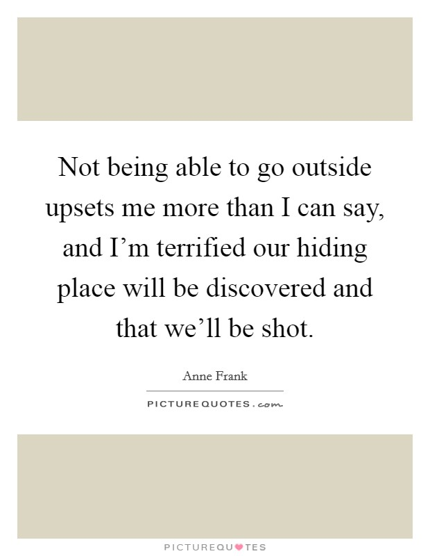 Not being able to go outside upsets me more than I can say, and I'm terrified our hiding place will be discovered and that we'll be shot Picture Quote #1