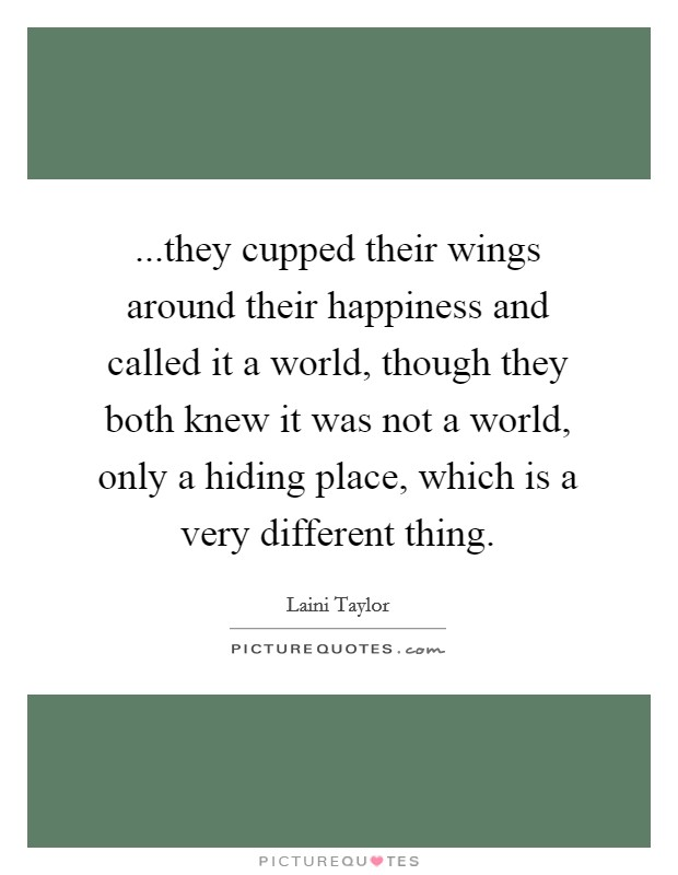 ...they cupped their wings around their happiness and called it a world, though they both knew it was not a world, only a hiding place, which is a very different thing Picture Quote #1