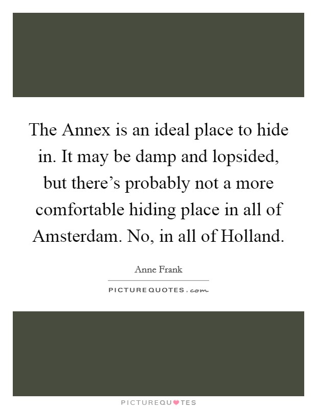 The Annex is an ideal place to hide in. It may be damp and lopsided, but there's probably not a more comfortable hiding place in all of Amsterdam. No, in all of Holland Picture Quote #1
