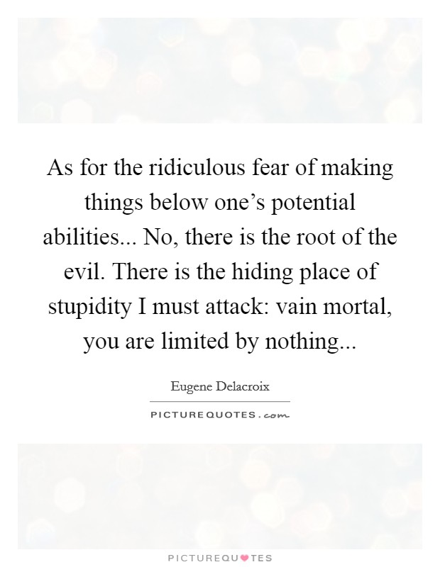 As for the ridiculous fear of making things below one's potential abilities... No, there is the root of the evil. There is the hiding place of stupidity I must attack: vain mortal, you are limited by nothing Picture Quote #1