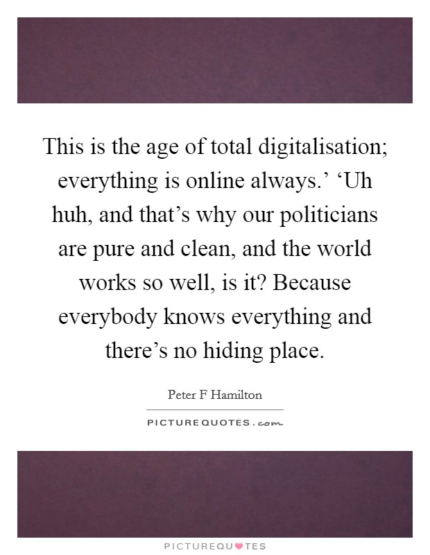 This is the age of total digitalisation; everything is online always.' 'Uh huh, and that's why our politicians are pure and clean, and the world works so well, is it? Because everybody knows everything and there's no hiding place Picture Quote #1