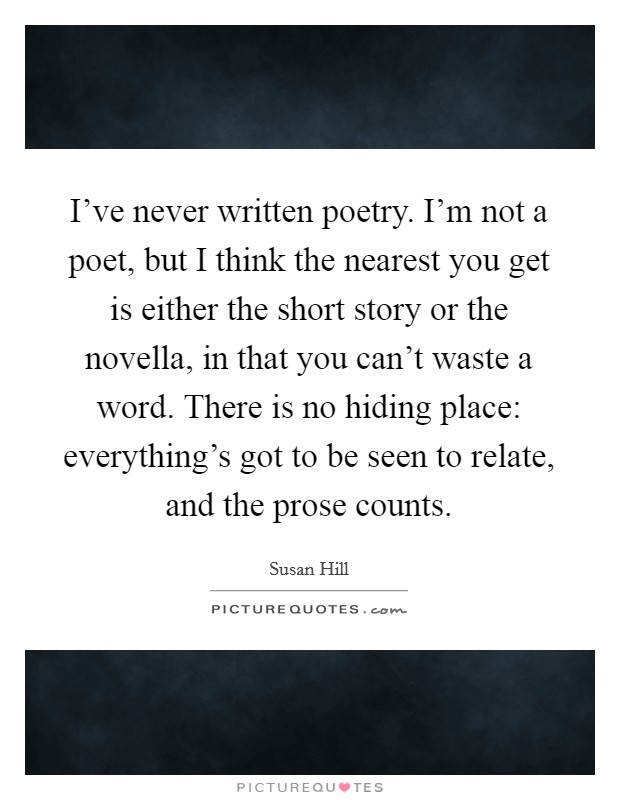 I've never written poetry. I'm not a poet, but I think the nearest you get is either the short story or the novella, in that you can't waste a word. There is no hiding place: everything's got to be seen to relate, and the prose counts Picture Quote #1