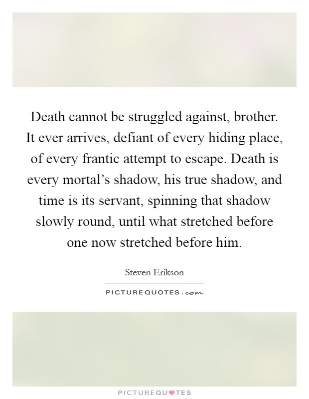 Death cannot be struggled against, brother. It ever arrives, defiant of every hiding place, of every frantic attempt to escape. Death is every mortal's shadow, his true shadow, and time is its servant, spinning that shadow slowly round, until what stretched before one now stretched before him Picture Quote #1