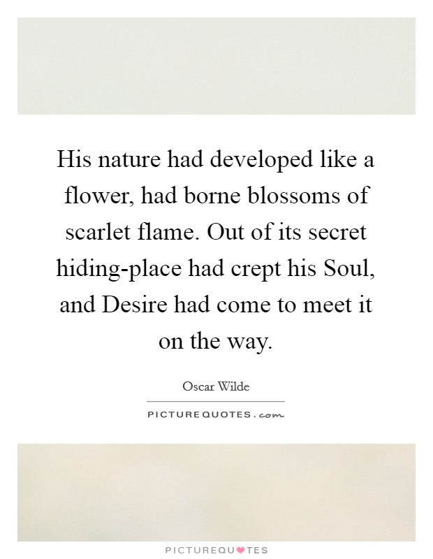 His nature had developed like a flower, had borne blossoms of scarlet flame. Out of its secret hiding-place had crept his Soul, and Desire had come to meet it on the way Picture Quote #1