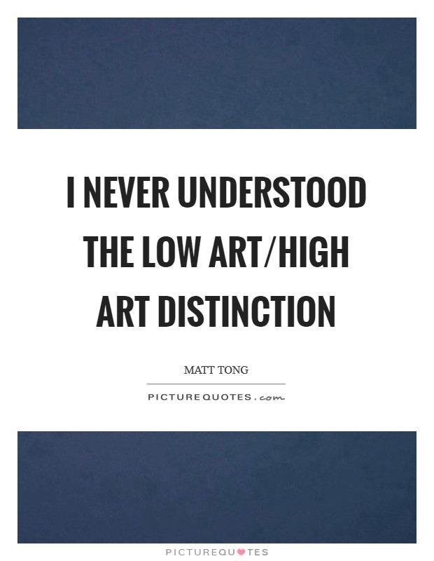 I never understood the low art/high art distinction Picture Quote #1