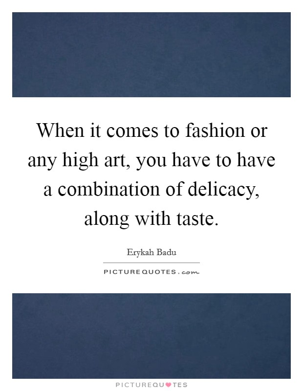 When it comes to fashion or any high art, you have to have a combination of delicacy, along with taste Picture Quote #1