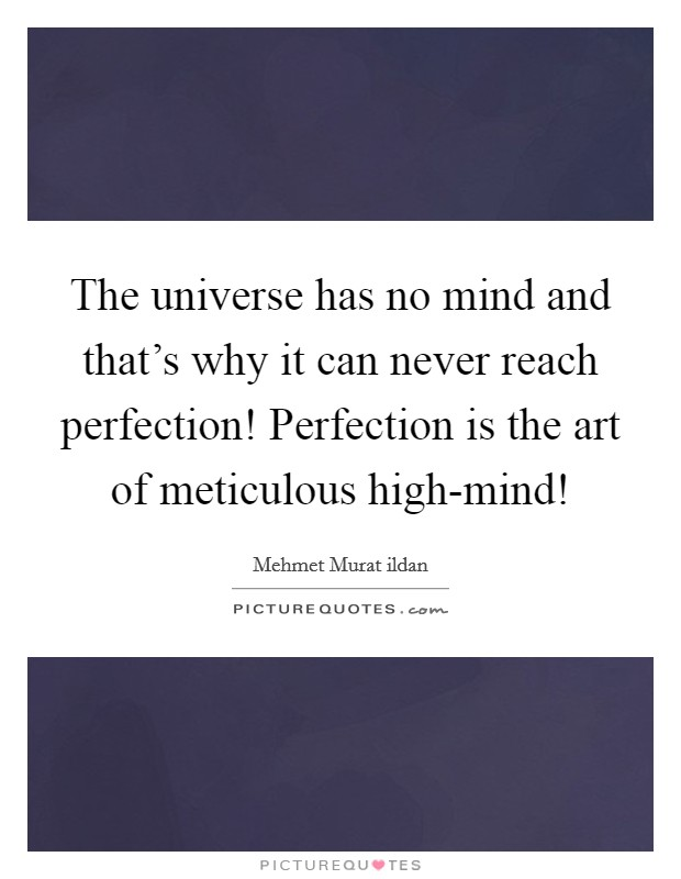 The universe has no mind and that's why it can never reach perfection! Perfection is the art of meticulous high-mind! Picture Quote #1