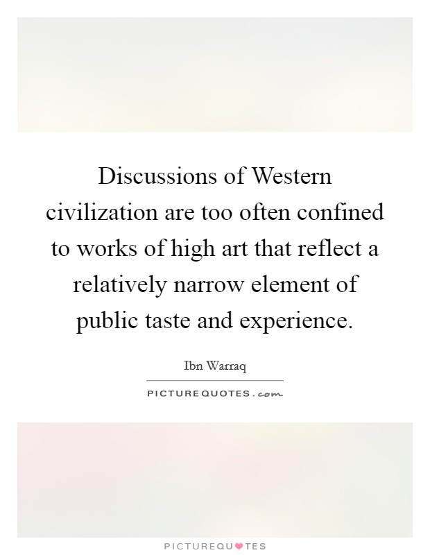Discussions of Western civilization are too often confined to works of high art that reflect a relatively narrow element of public taste and experience Picture Quote #1