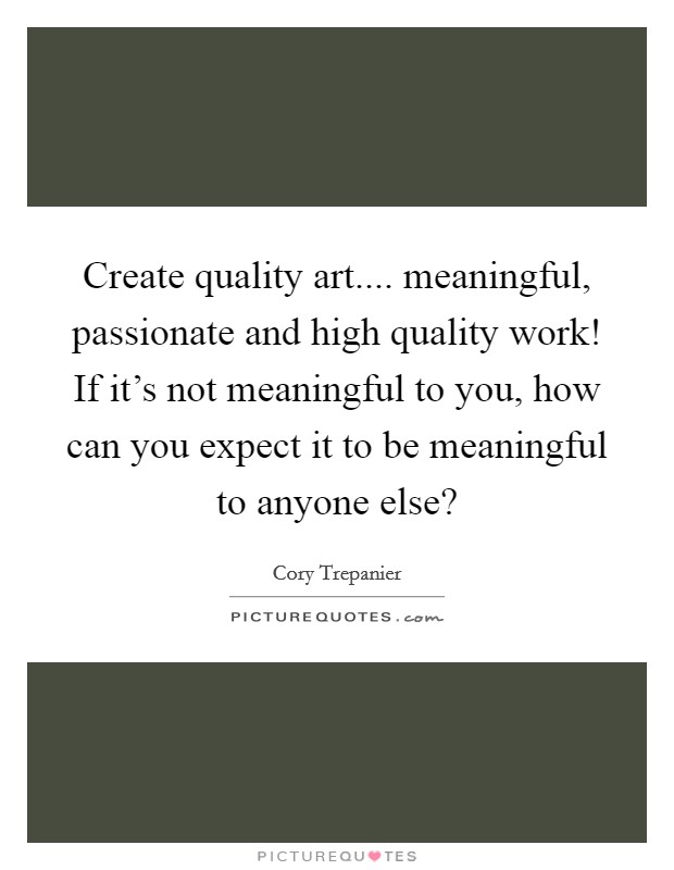 Create quality art.... meaningful, passionate and high quality work! If it's not meaningful to you, how can you expect it to be meaningful to anyone else? Picture Quote #1