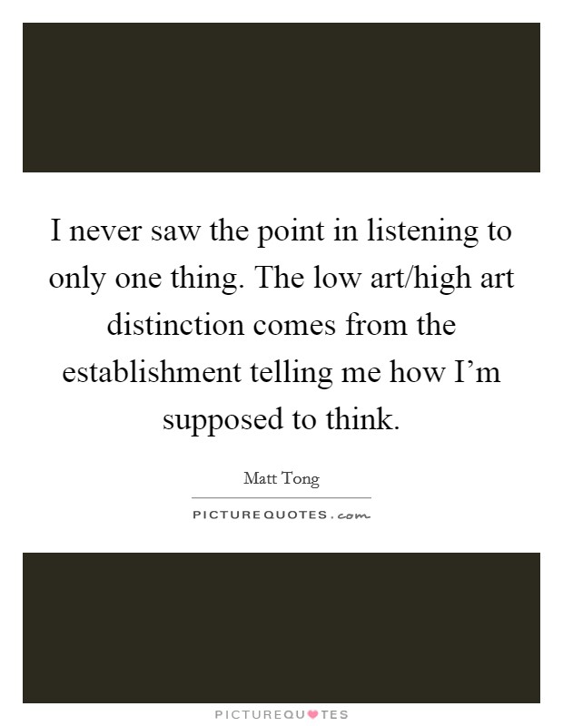 I never saw the point in listening to only one thing. The low art/high art distinction comes from the establishment telling me how I'm supposed to think Picture Quote #1