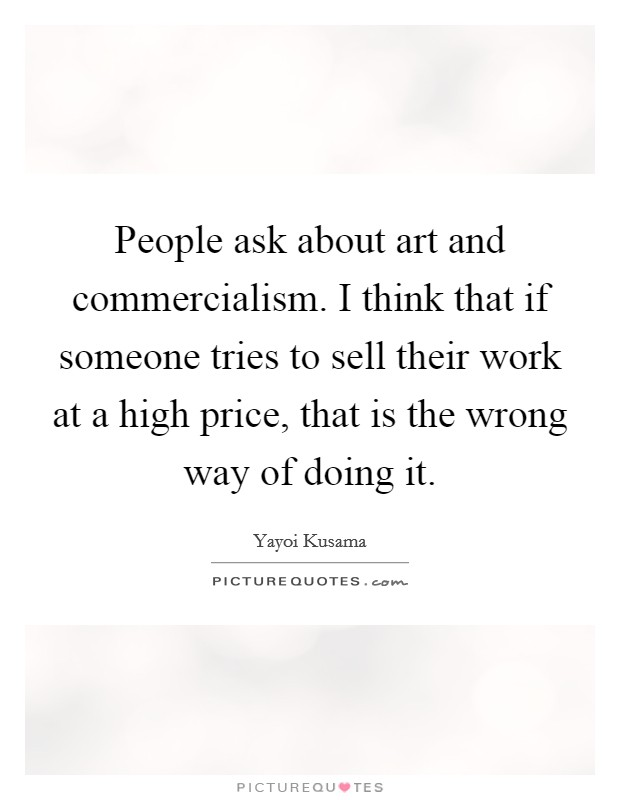 People ask about art and commercialism. I think that if someone tries to sell their work at a high price, that is the wrong way of doing it Picture Quote #1