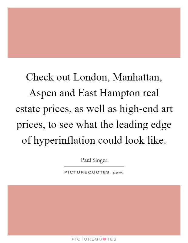 Check out London, Manhattan, Aspen and East Hampton real estate prices, as well as high-end art prices, to see what the leading edge of hyperinflation could look like Picture Quote #1