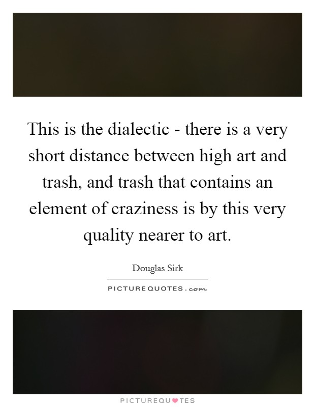 This is the dialectic - there is a very short distance between high art and trash, and trash that contains an element of craziness is by this very quality nearer to art Picture Quote #1