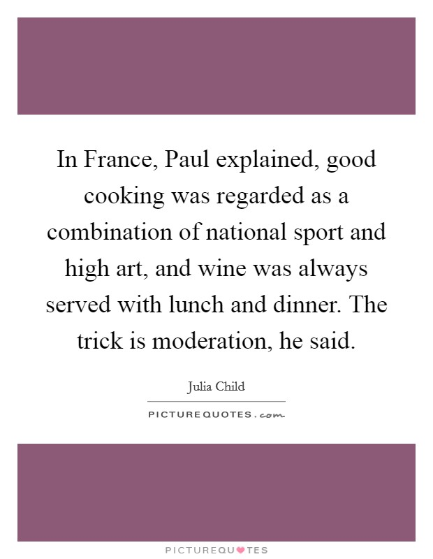 In France, Paul explained, good cooking was regarded as a combination of national sport and high art, and wine was always served with lunch and dinner. The trick is moderation, he said Picture Quote #1