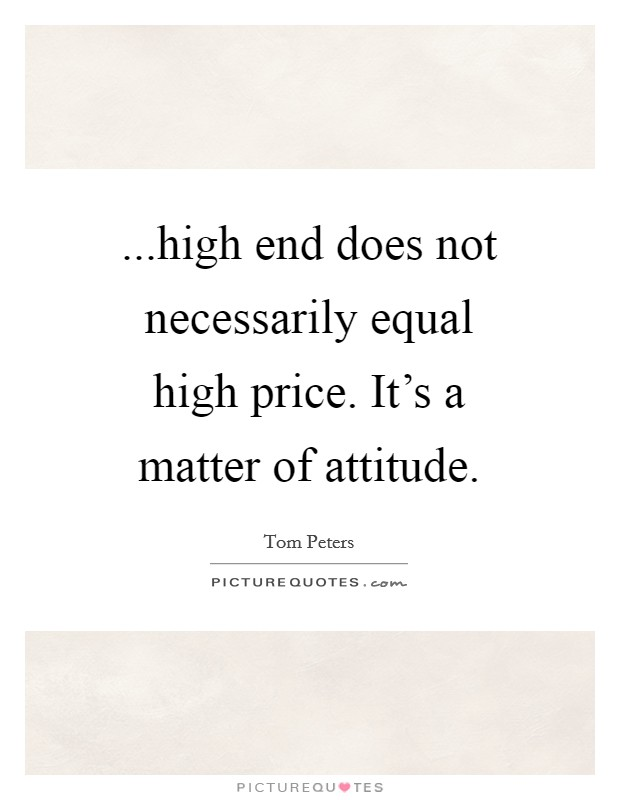 ...high end does not necessarily equal high price. It's a matter of attitude Picture Quote #1