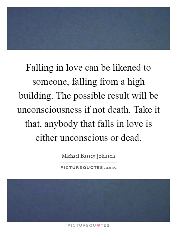 Falling in love can be likened to someone, falling from a high building. The possible result will be unconsciousness if not death. Take it that, anybody that falls in love is either unconscious or dead Picture Quote #1