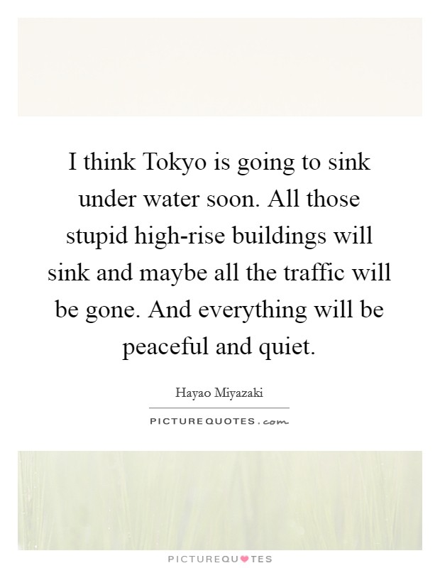 I think Tokyo is going to sink under water soon. All those stupid high-rise buildings will sink and maybe all the traffic will be gone. And everything will be peaceful and quiet Picture Quote #1