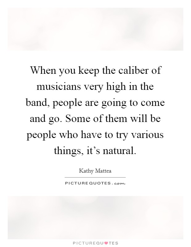 When you keep the caliber of musicians very high in the band, people are going to come and go. Some of them will be people who have to try various things, it's natural. Picture Quote #1
