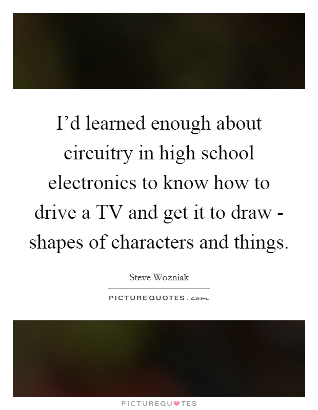 I'd learned enough about circuitry in high school electronics to know how to drive a TV and get it to draw - shapes of characters and things Picture Quote #1
