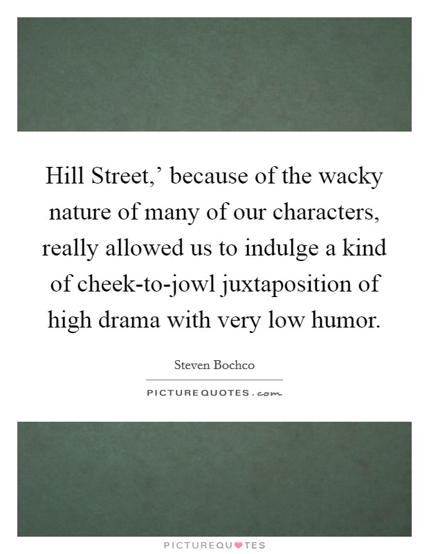 Hill Street,' because of the wacky nature of many of our characters, really allowed us to indulge a kind of cheek-to-jowl juxtaposition of high drama with very low humor Picture Quote #1