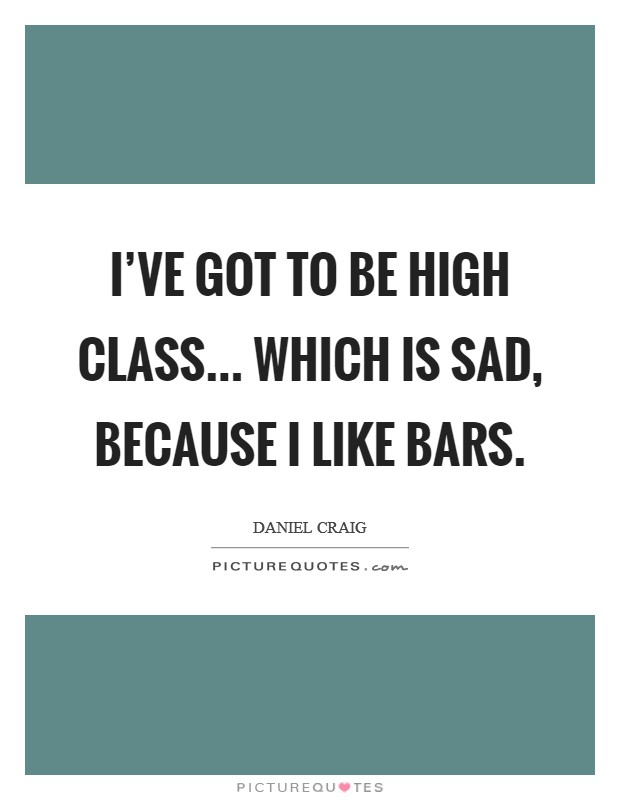 I've got to be high class... Which is sad, because I like bars Picture Quote #1
