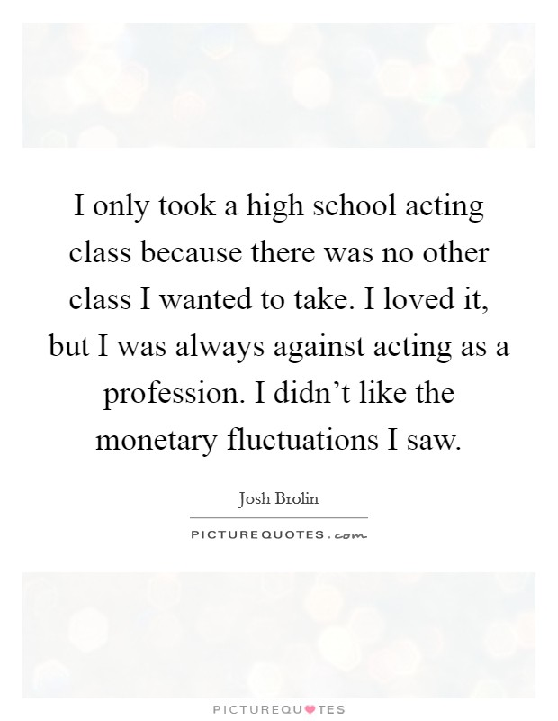I only took a high school acting class because there was no other class I wanted to take. I loved it, but I was always against acting as a profession. I didn't like the monetary fluctuations I saw. Picture Quote #1