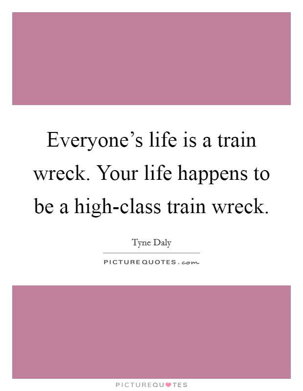 Everyone's life is a train wreck. Your life happens to be a high-class train wreck Picture Quote #1