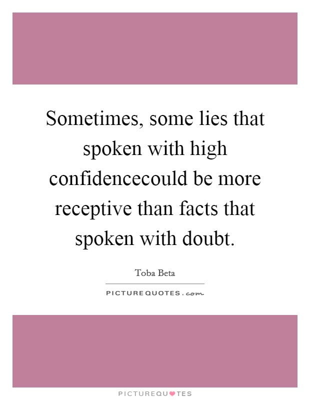 Sometimes, some lies that spoken with high confidencecould be more receptive than facts that spoken with doubt. Picture Quote #1