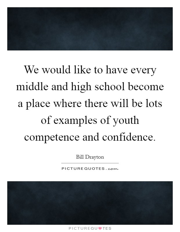 We would like to have every middle and high school become a place where there will be lots of examples of youth competence and confidence. Picture Quote #1