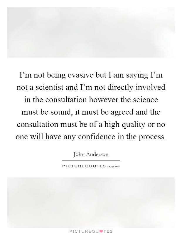 I'm not being evasive but I am saying I'm not a scientist and I'm not directly involved in the consultation however the science must be sound, it must be agreed and the consultation must be of a high quality or no one will have any confidence in the process Picture Quote #1