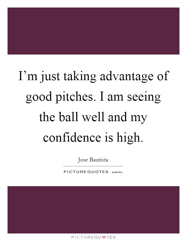 I'm just taking advantage of good pitches. I am seeing the ball well and my confidence is high Picture Quote #1