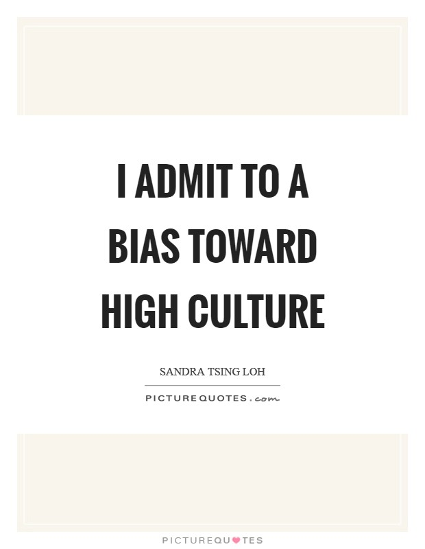 I admit to a bias toward high culture Picture Quote #1