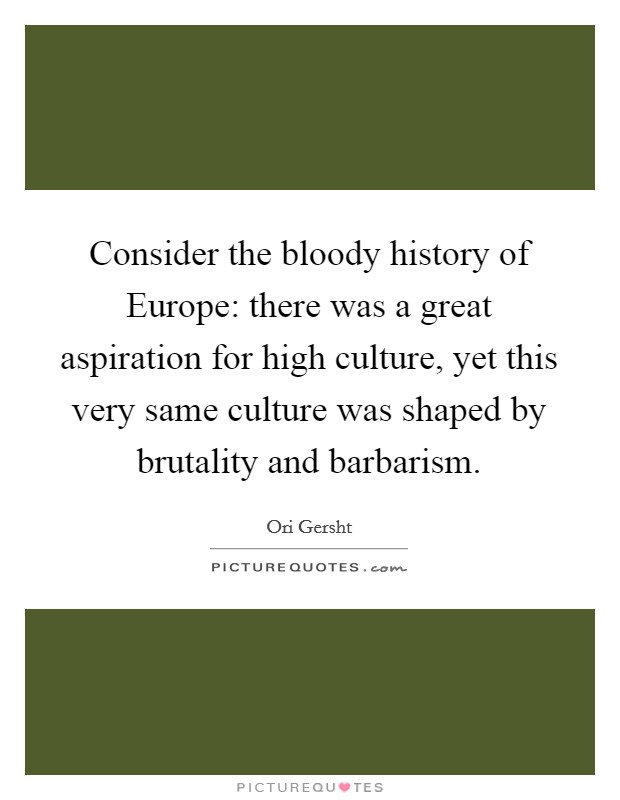 Consider the bloody history of Europe: there was a great aspiration for high culture, yet this very same culture was shaped by brutality and barbarism Picture Quote #1