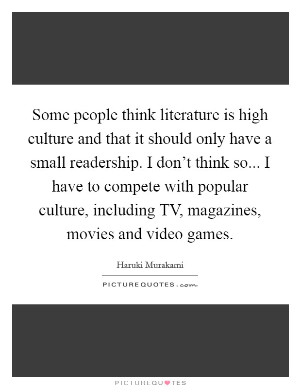 Some people think literature is high culture and that it should only have a small readership. I don't think so... I have to compete with popular culture, including TV, magazines, movies and video games Picture Quote #1
