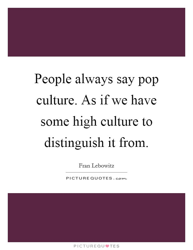 People always say pop culture. As if we have some high culture to distinguish it from Picture Quote #1