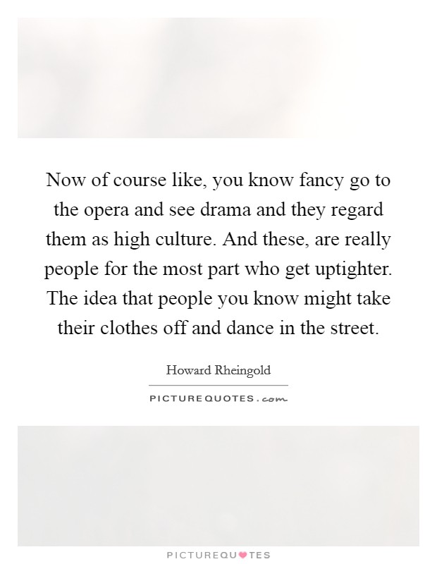 Now of course like, you know fancy go to the opera and see drama and they regard them as high culture. And these, are really people for the most part who get uptighter. The idea that people you know might take their clothes off and dance in the street Picture Quote #1