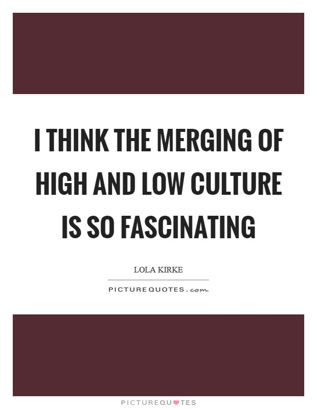 I think the merging of high and low culture is so fascinating Picture Quote #1