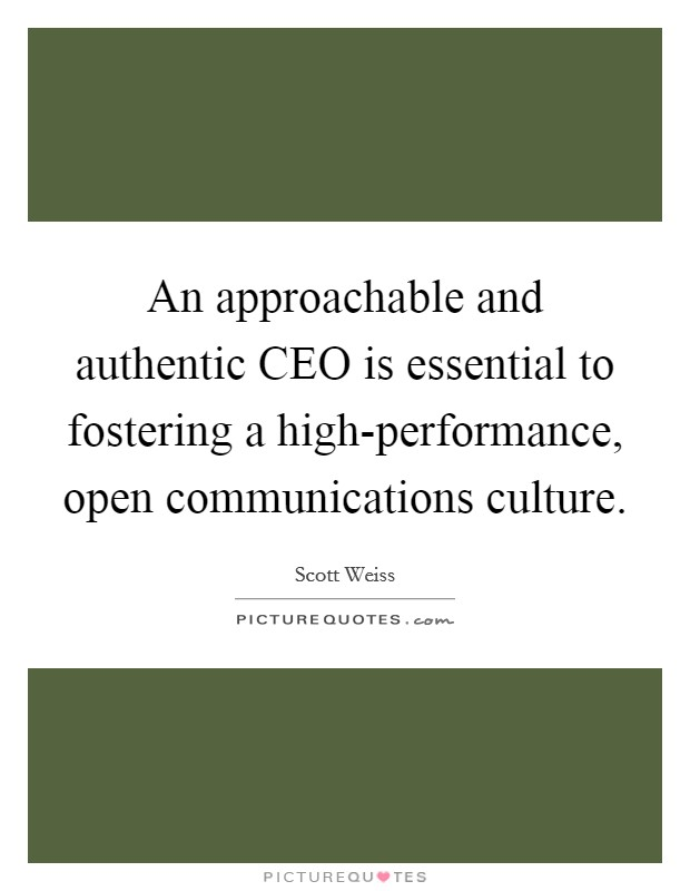 An approachable and authentic CEO is essential to fostering a high-performance, open communications culture Picture Quote #1