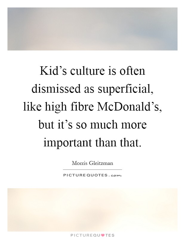 Kid's culture is often dismissed as superficial, like high fibre McDonald's, but it's so much more important than that Picture Quote #1