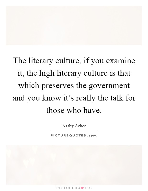 The literary culture, if you examine it, the high literary culture is that which preserves the government and you know it's really the talk for those who have Picture Quote #1